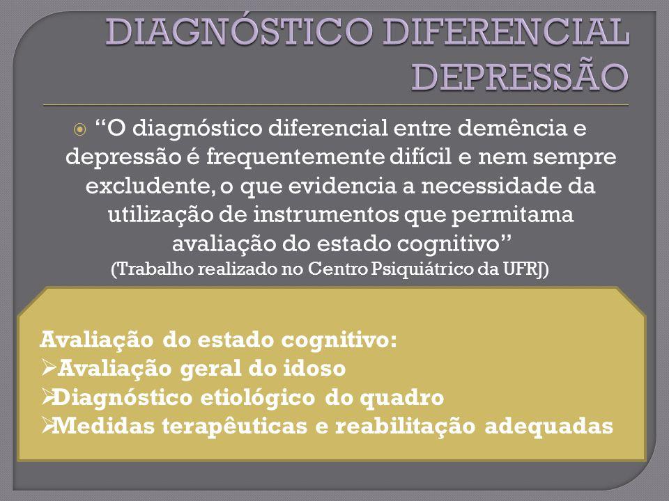 O diagnóstico diferencial entre demência e depressão é frequentemente difícil e nem sempre excludente, o que evidencia a necessidade da utilização de instrumentos que permitama avaliação do estado cognitivo (Trabalho realizado no Centro Psiquiátrico da UFRJ) Avaliação do estado cognitivo: Avaliação geral do idoso Diagnóstico etiológico do quadro Medidas terapêuticas e reabilitação adequadas