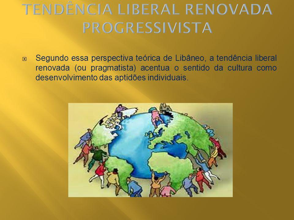 Segundo essa perspectiva teórica de Libâneo, a tendência liberal renovada (ou pragmatista) acentua o sentido da cultura como desenvolvimento das aptid