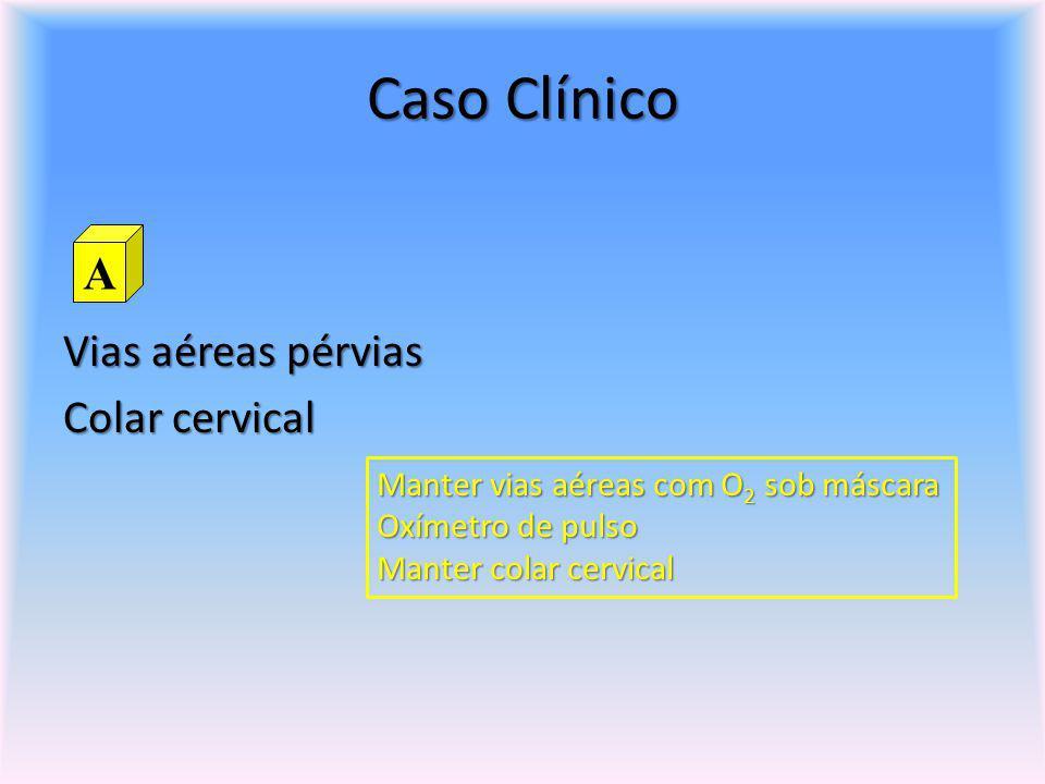 Caso Clínico Vias aéreas pérvias Colar cervical A Manter vias aéreas com O 2 sob máscara Oxímetro de pulso Manter colar cervical