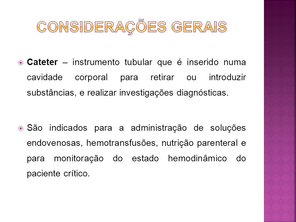 Cateter – instrumento tubular que é inserido numa cavidade corporal para retirar ou introduzir substâncias, e realizar investigações diagnósticas.