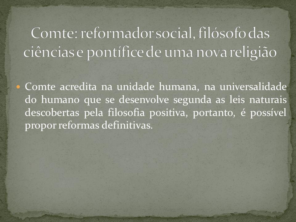 Comte acredita na unidade humana, na universalidade do humano que se desenvolve segunda as leis naturais descobertas pela filosofia positiva, portanto, é possível propor reformas definitivas.