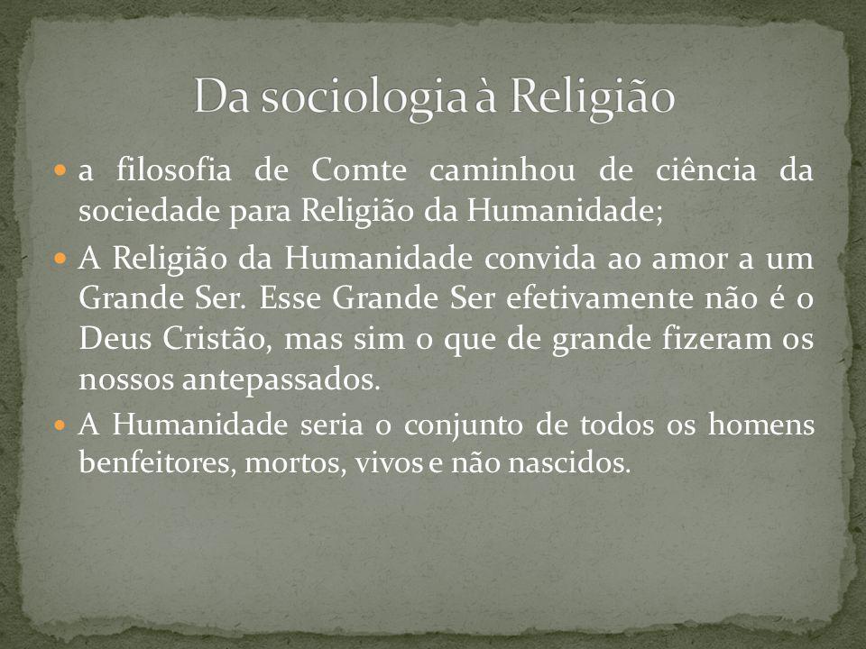 a filosofia de Comte caminhou de ciência da sociedade para Religião da Humanidade; A Religião da Humanidade convida ao amor a um Grande Ser.