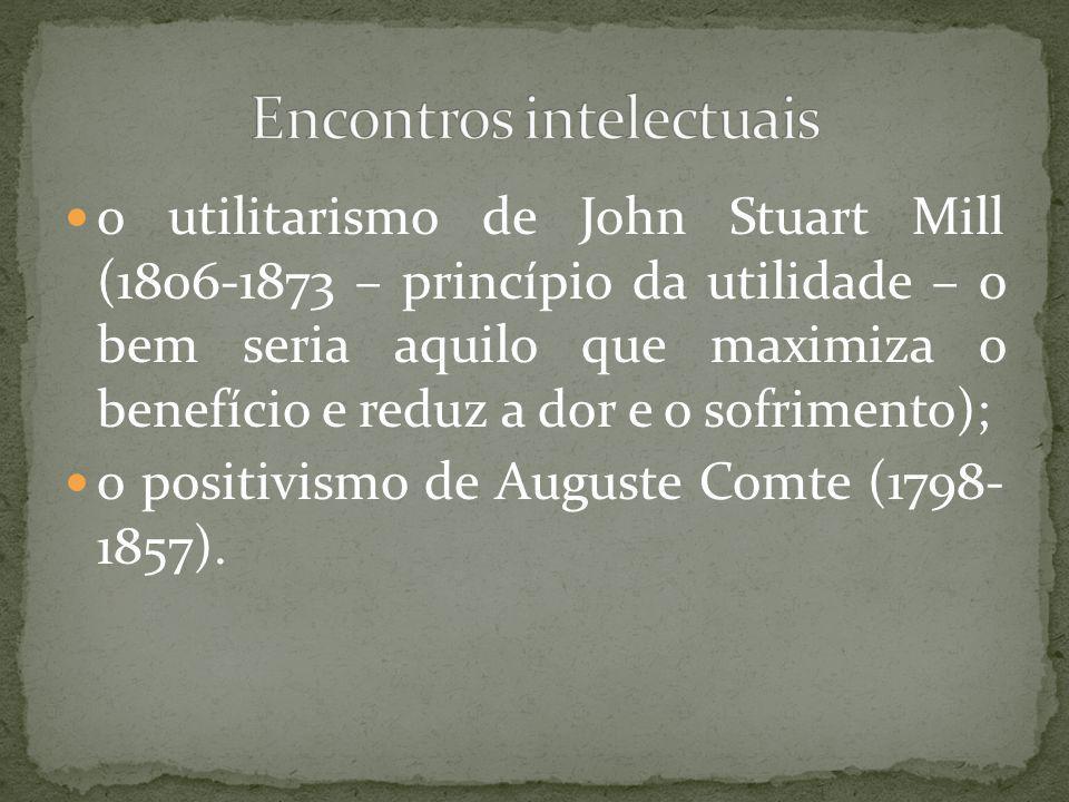 o utilitarismo de John Stuart Mill (1806-1873 – princípio da utilidade – o bem seria aquilo que maximiza o benefício e reduz a dor e o sofrimento); o positivismo de Auguste Comte (1798- 1857).