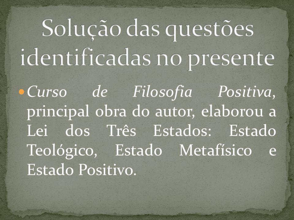 Curso de Filosofia Positiva, principal obra do autor, elaborou a Lei dos Três Estados: Estado Teológico, Estado Metafísico e Estado Positivo.