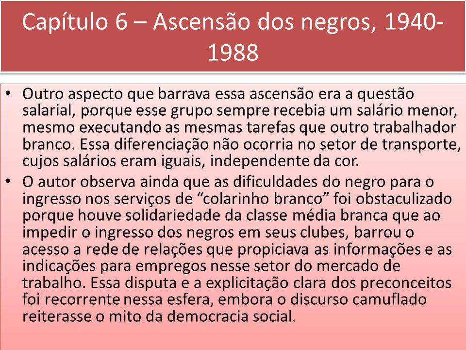 Capítulo 6 – Ascensão dos negros, 1940- 1988 Outro aspecto que barrava essa ascensão era a questão salarial, porque esse grupo sempre recebia um salár