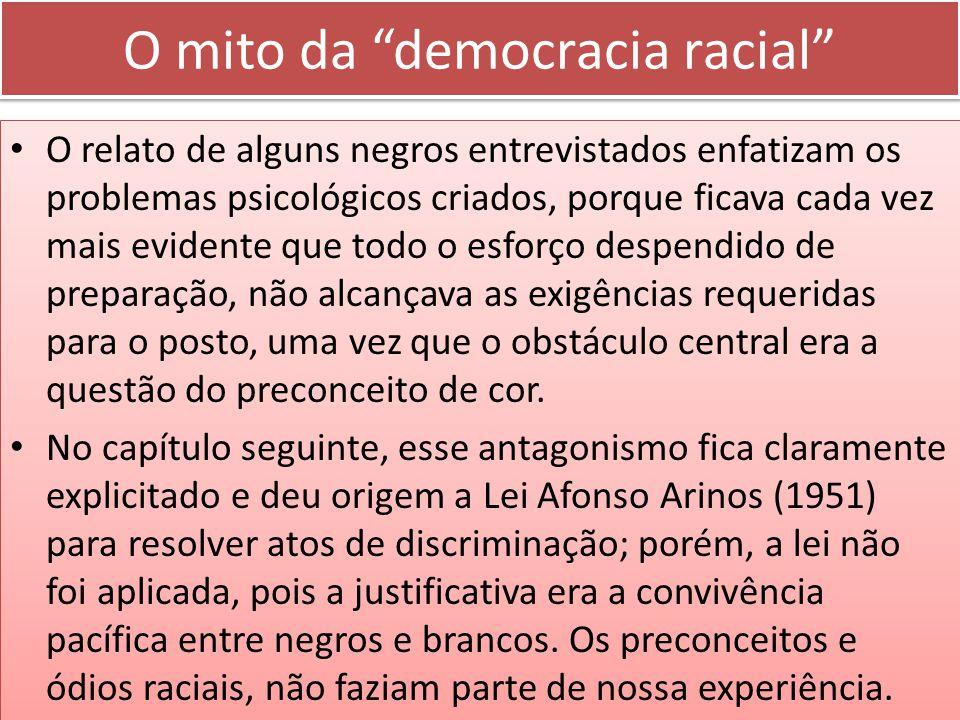 O mito da democracia racial O relato de alguns negros entrevistados enfatizam os problemas psicológicos criados, porque ficava cada vez mais evidente