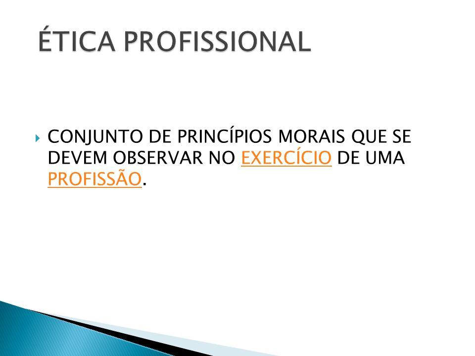 CONJUNTO DE PRINCÍPIOS MORAIS QUE SE DEVEM OBSERVAR NO EXERCÍCIO DE UMA PROFISSÃO.EXERCÍCIO PROFISSÃO