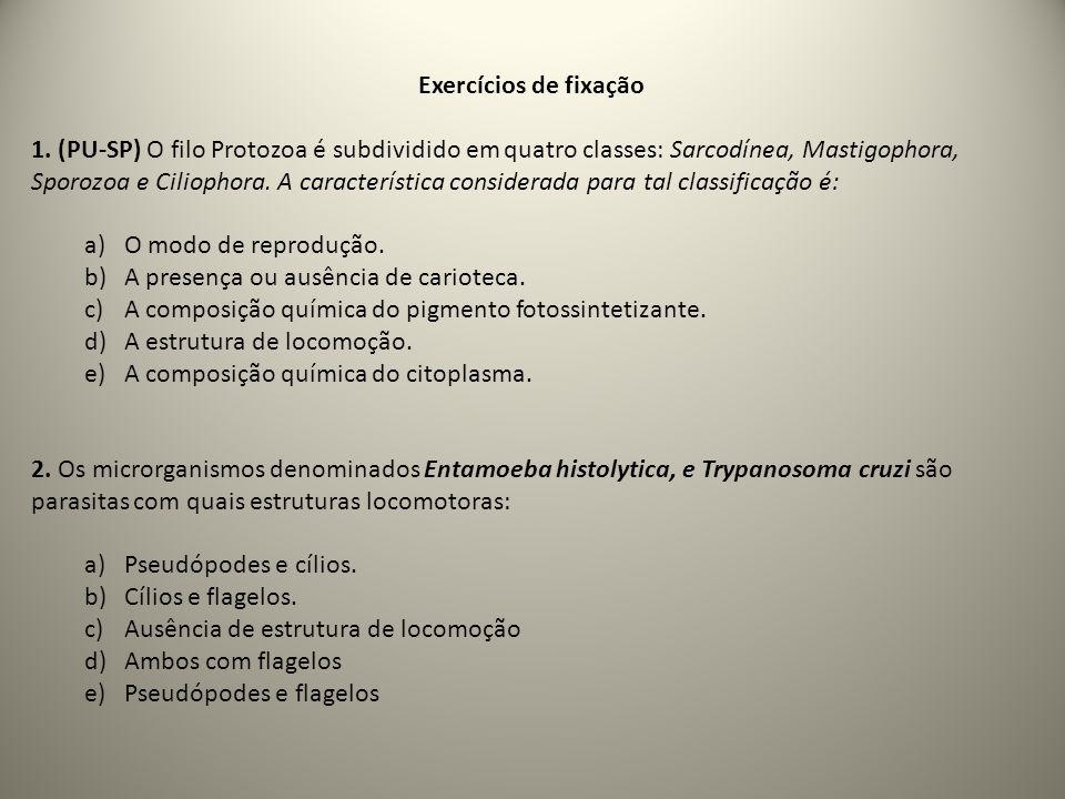 Exercícios de fixação 1. (PU-SP) O filo Protozoa é subdividido em quatro classes: Sarcodínea, Mastigophora, Sporozoa e Ciliophora. A característica co