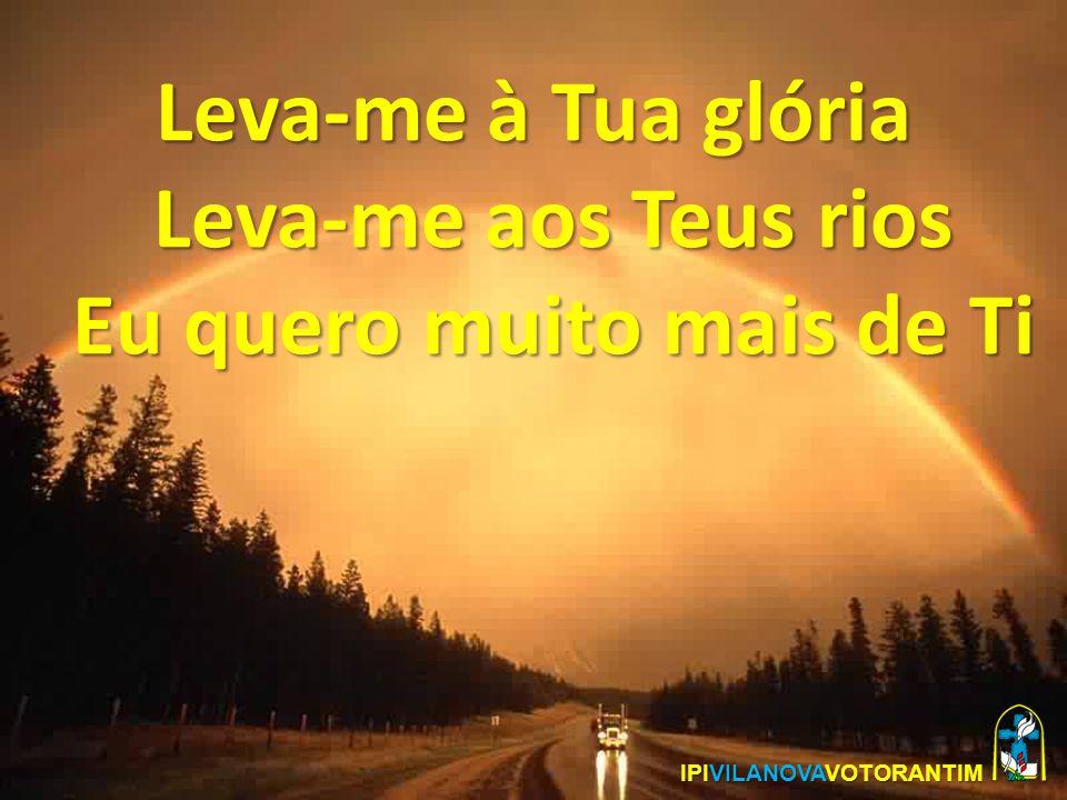 Leva-me à Tua glória Leva-me aos Teus rios Eu quero muito mais de Ti IPIVILANOVAVOTORANTIM