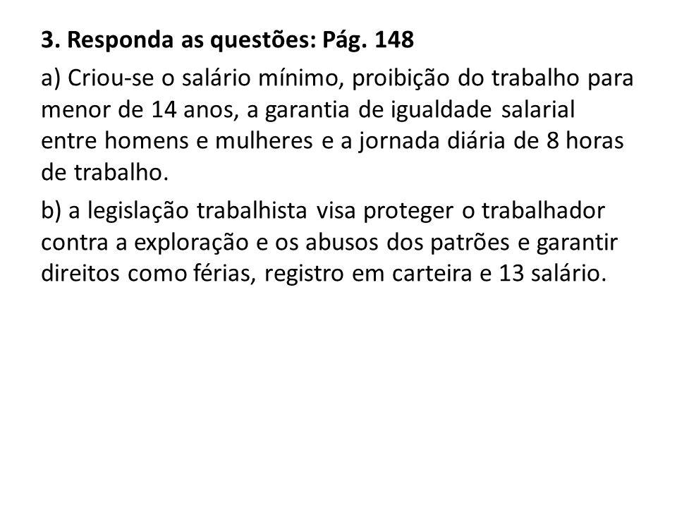 3. Responda as questões: Pág. 148 a) Criou-se o salário mínimo, proibição do trabalho para menor de 14 anos, a garantia de igualdade salarial entre ho
