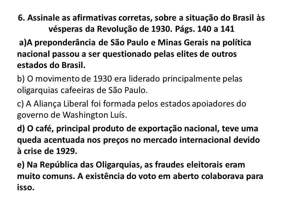 6. Assinale as afirmativas corretas, sobre a situação do Brasil às vésperas da Revolução de 1930. Págs. 140 a 141 a)A preponderância de São Paulo e Mi