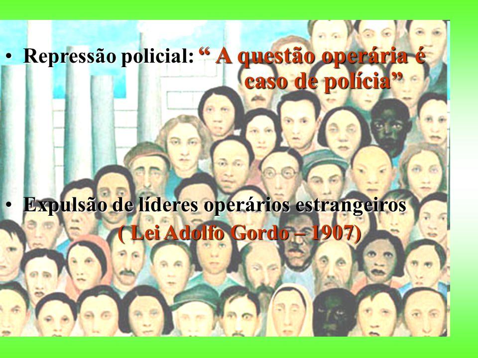Repressão policial: A questão operária é caso de políciaRepressão policial: A questão operária é caso de polícia Expulsão de líderes operários estrangeirosExpulsão de líderes operários estrangeiros ( Lei Adolfo Gordo – 1907) ( Lei Adolfo Gordo – 1907)