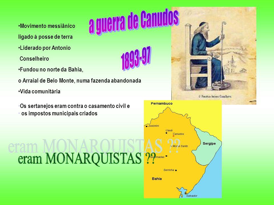 Movimento messiânico ligado à posse de terra Liderado por Antonio Conselheiro Fundou no norte da Bahia, o Arraial de Belo Monte, numa fazenda abandonada Vida comunitária Os sertanejos eram contra o casamento civil e os impostos municipais criados