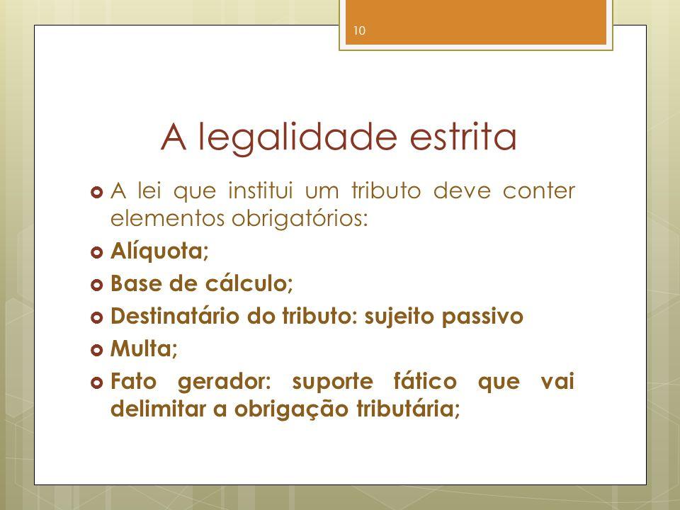 A legalidade estrita A lei que institui um tributo deve conter elementos obrigatórios: Alíquota; Base de cálculo; Destinatário do tributo: sujeito pas