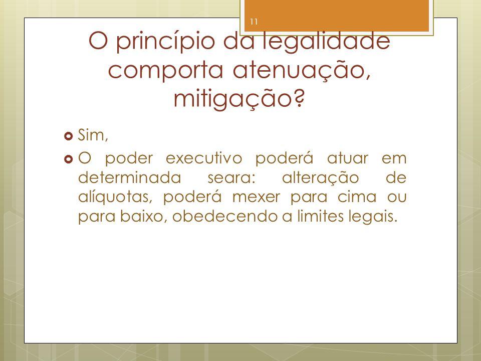 O princípio da legalidade comporta atenuação, mitigação? Sim, O poder executivo poderá atuar em determinada seara: alteração de alíquotas, poderá mexe