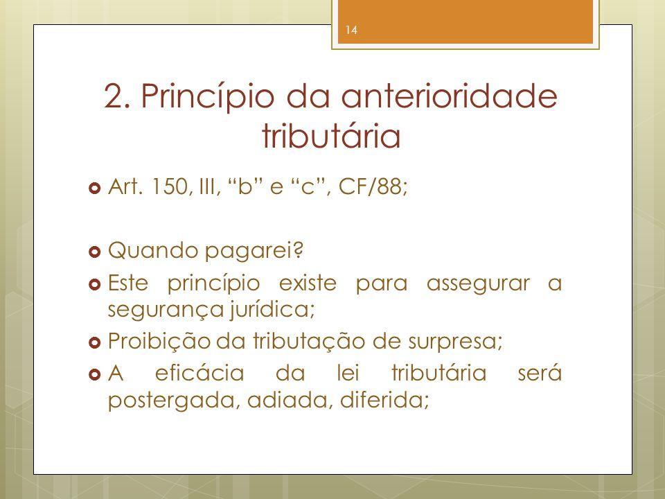 2. Princípio da anterioridade tributária Art. 150, III, b e c, CF/88; Quando pagarei? Este princípio existe para assegurar a segurança jurídica; Proib