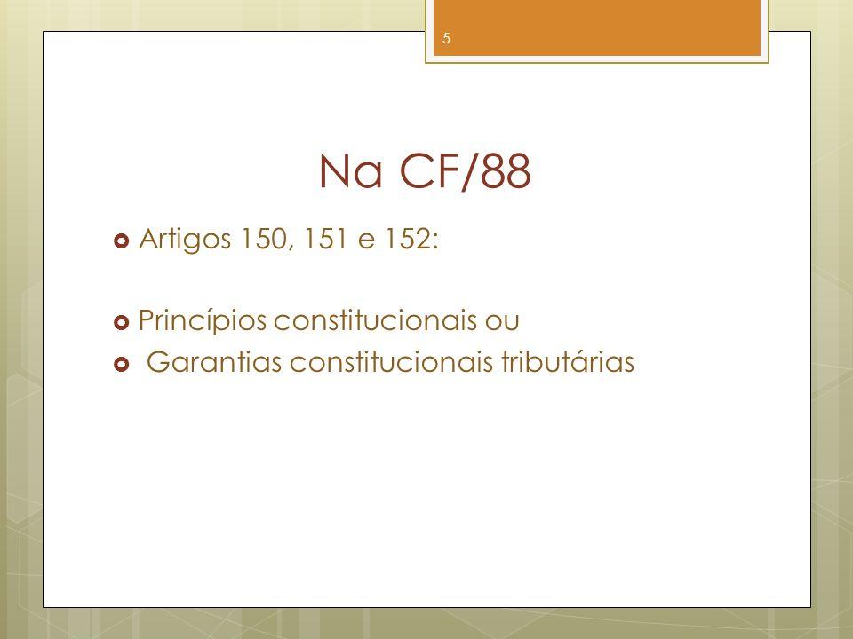 Na CF/88 Artigos 150, 151 e 152: Princípios constitucionais ou Garantias constitucionais tributárias 5