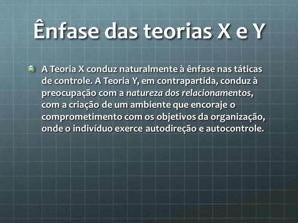 Ênfase das teorias X e Y A Teoria X conduz naturalmente à ênfase nas táticas de controle. A Teoria Y, em contrapartida, conduz à preocupação com a nat
