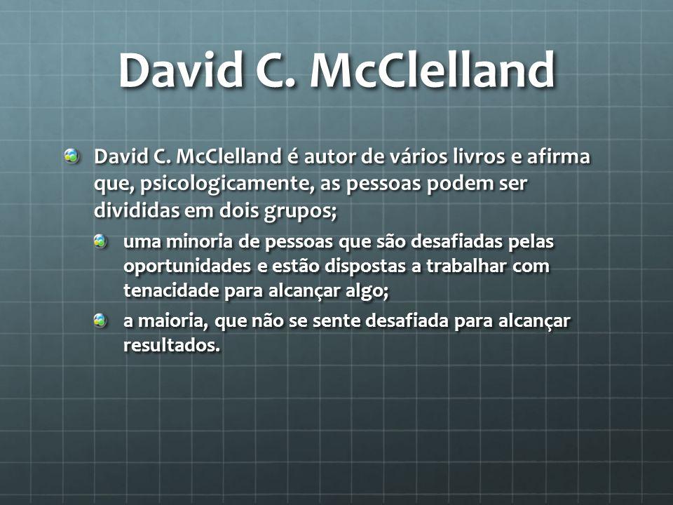 David C. McClelland David C. McClelland é autor de vários livros e afirma que, psicologicamente, as pessoas podem ser divididas em dois grupos; uma mi