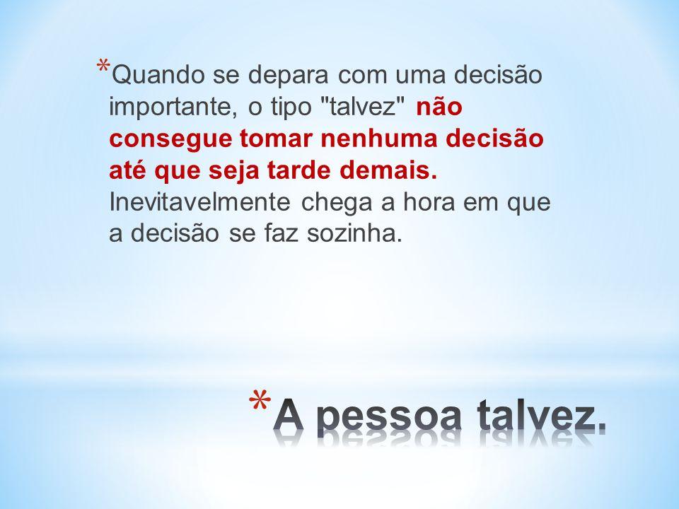 * Quando se depara com uma decisão importante, o tipo talvez não consegue tomar nenhuma decisão até que seja tarde demais.