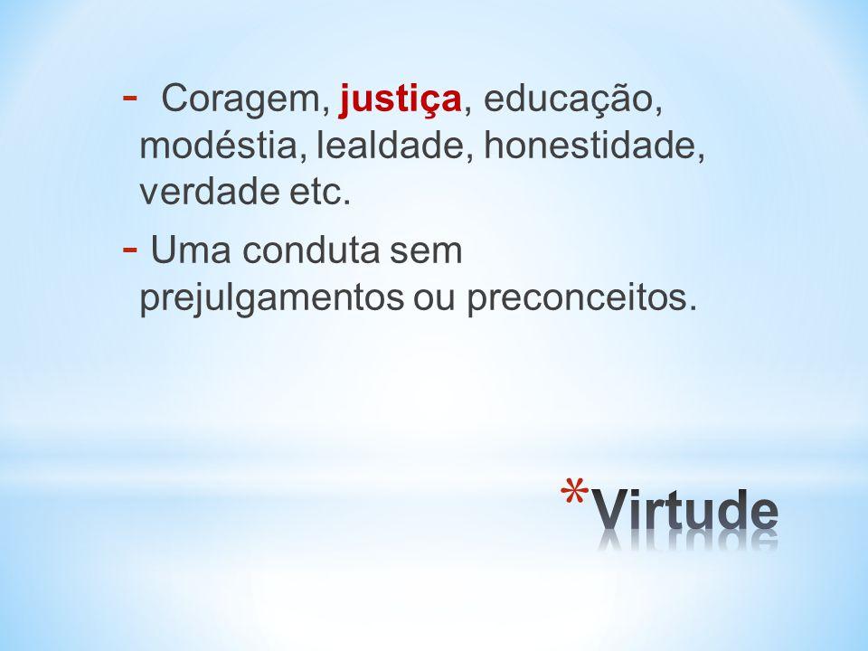 - Coragem, justiça, educação, modéstia, lealdade, honestidade, verdade etc.