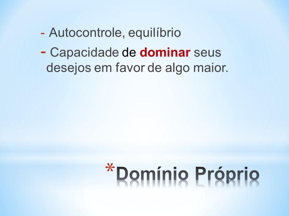 - Autocontrole, equilíbrio - Capacidade de dominar seus desejos em favor de algo maior.