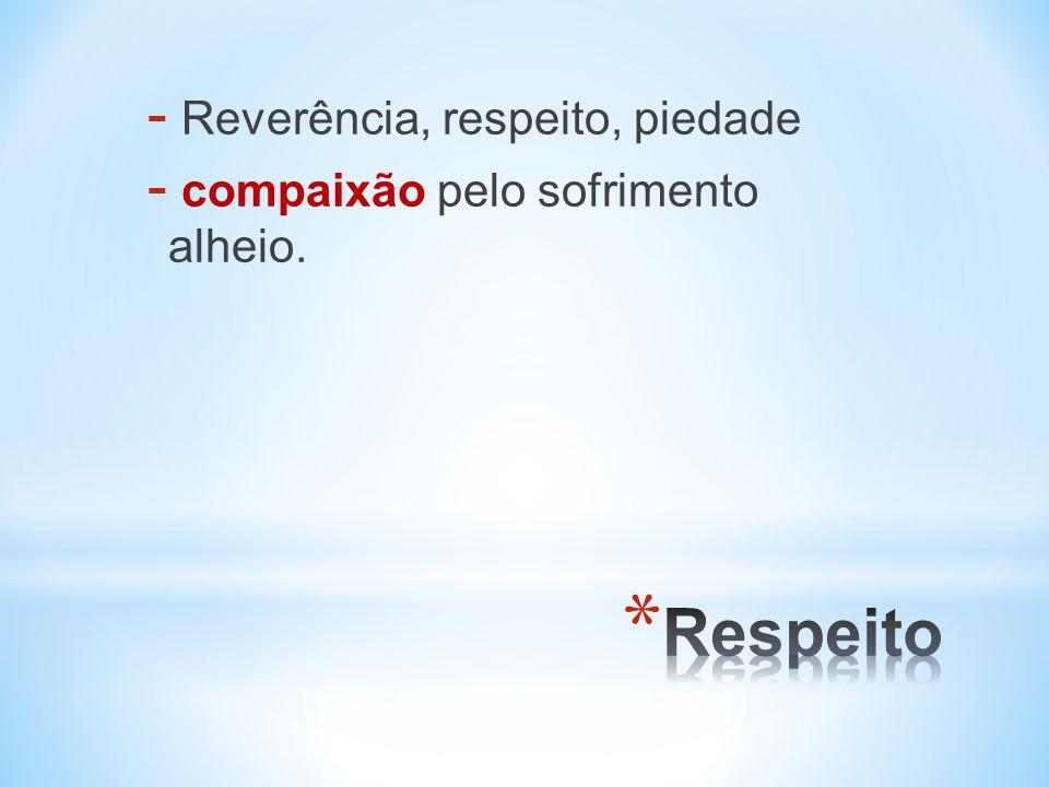 - Reverência, respeito, piedade - compaixão pelo sofrimento alheio.