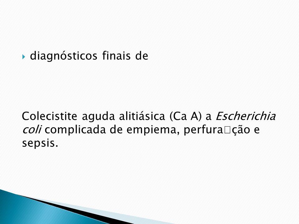 diagnósticos finais de Colecistite aguda alitiásica (Ca A) a Escherichia coli complicada de empiema, perfuração e sepsis.