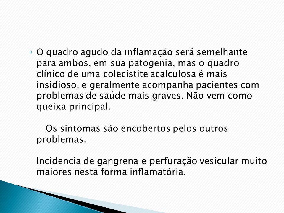 O quadro agudo da inflamação será semelhante para ambos, em sua patogenia, mas o quadro clínico de uma colecistite acalculosa é mais insidioso, e geralmente acompanha pacientes com problemas de saúde mais graves.