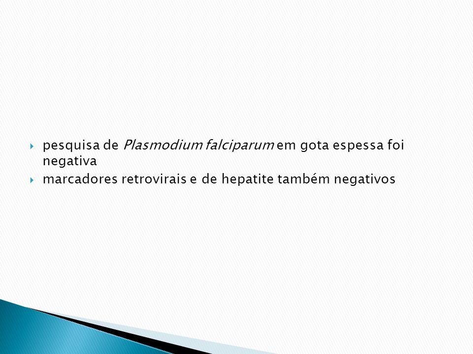 pesquisa de Plasmodium falciparum em gota espessa foi negativa marcadores retrovirais e de hepatite também negativos