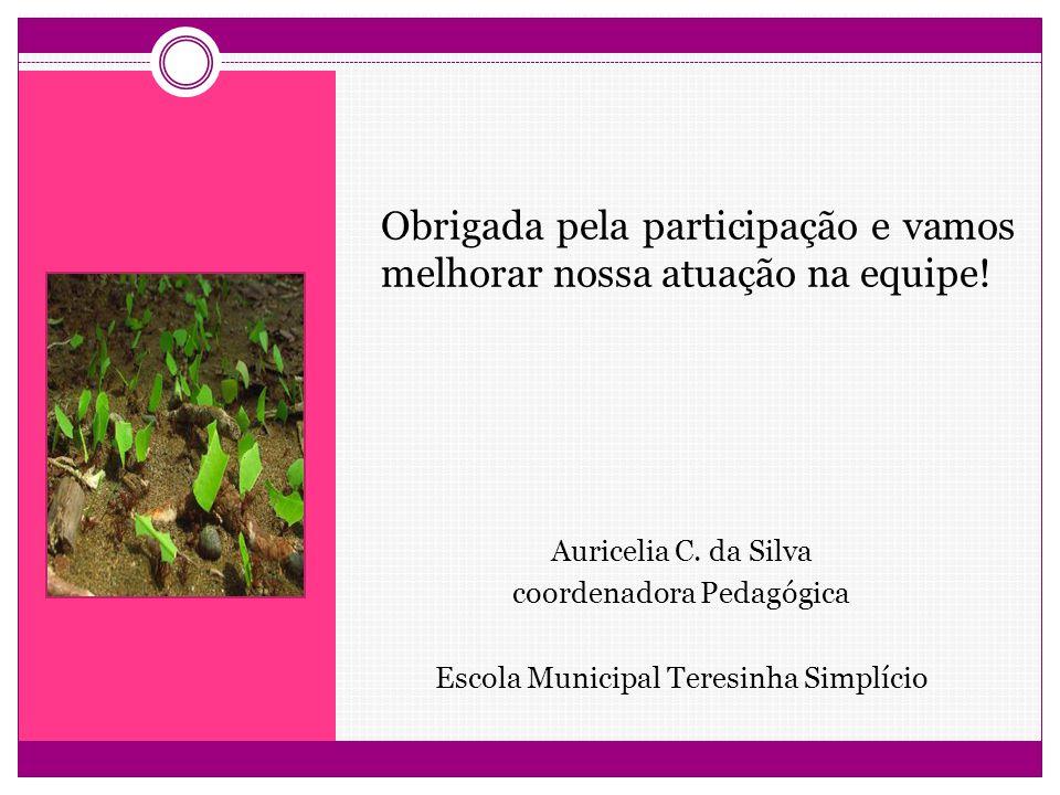 Obrigada pela participação e vamos melhorar nossa atuação na equipe! Auricelia C. da Silva coordenadora Pedagógica Escola Municipal Teresinha Simplíci