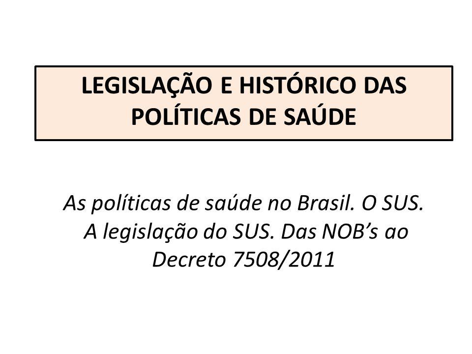 As políticas de saúde no Brasil. O SUS. A legislação do SUS. Das NOBs ao Decreto 7508/2011 LEGISLAÇÃO E HISTÓRICO DAS POLÍTICAS DE SAÚDE