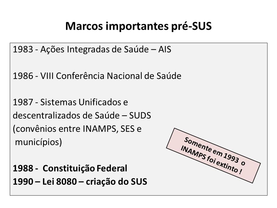 Marcos importantes pré-SUS 1983 - Ações Integradas de Saúde – AIS 1986 - VIII Conferência Nacional de Saúde 1987 - Sistemas Unificados e descentraliza