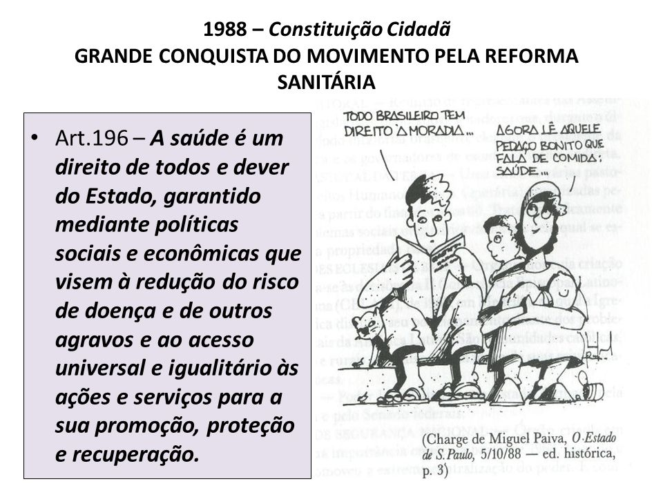 1988 – Constituição Cidadã GRANDE CONQUISTA DO MOVIMENTO PELA REFORMA SANITÁRIA Art.196 – A saúde é um direito de todos e dever do Estado, garantido m