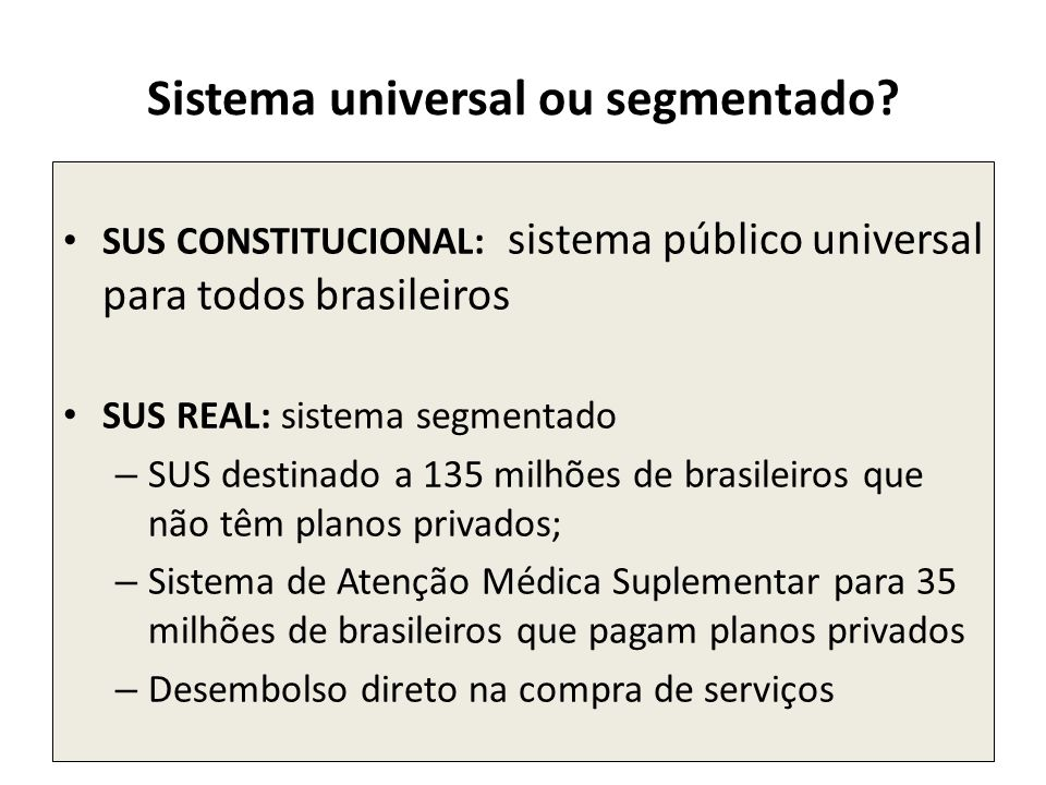 Sistema universal ou segmentado? SUS CONSTITUCIONAL: sistema público universal para todos brasileiros SUS REAL: sistema segmentado – SUS destinado a 1