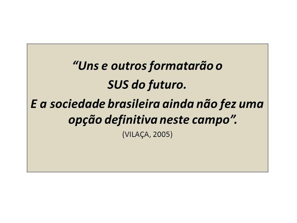 Uns e outros formatarão o SUS do futuro. E a sociedade brasileira ainda não fez uma opção definitiva neste campo. (VILAÇA, 2005)