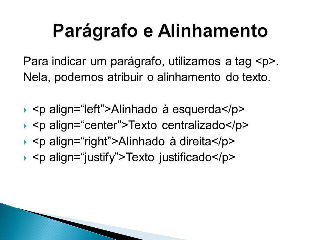 Para indicar um parágrafo, utilizamos a tag.Nela, podemos atribuir o alinhamento do texto.