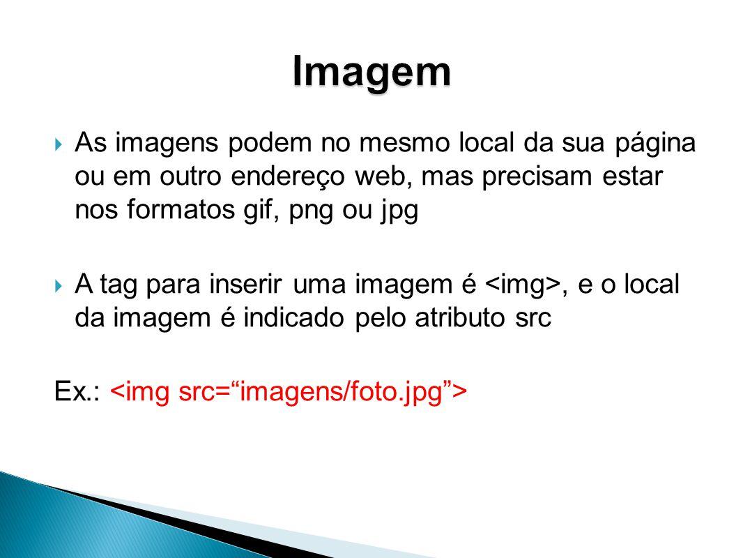 As imagens podem no mesmo local da sua página ou em outro endereço web, mas precisam estar nos formatos gif, png ou jpg A tag para inserir uma imagem é, e o local da imagem é indicado pelo atributo src Ex.: