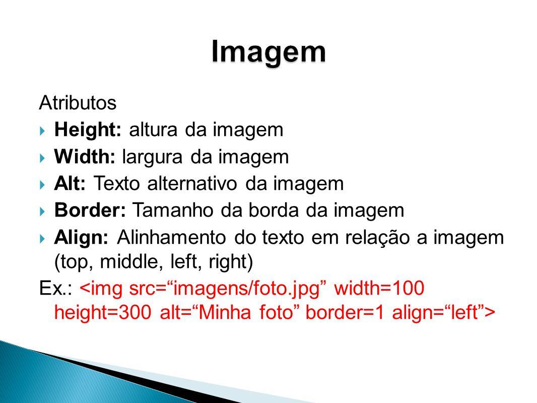 Atributos Height: altura da imagem Width: largura da imagem Alt: Texto alternativo da imagem Border: Tamanho da borda da imagem Align: Alinhamento do texto em relação a imagem (top, middle, left, right) Ex.: