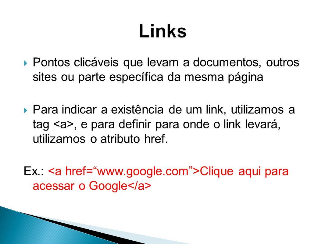 Pontos clicáveis que levam a documentos, outros sites ou parte específica da mesma página Para indicar a existência de um link, utilizamos a tag, e para definir para onde o link levará, utilizamos o atributo href.