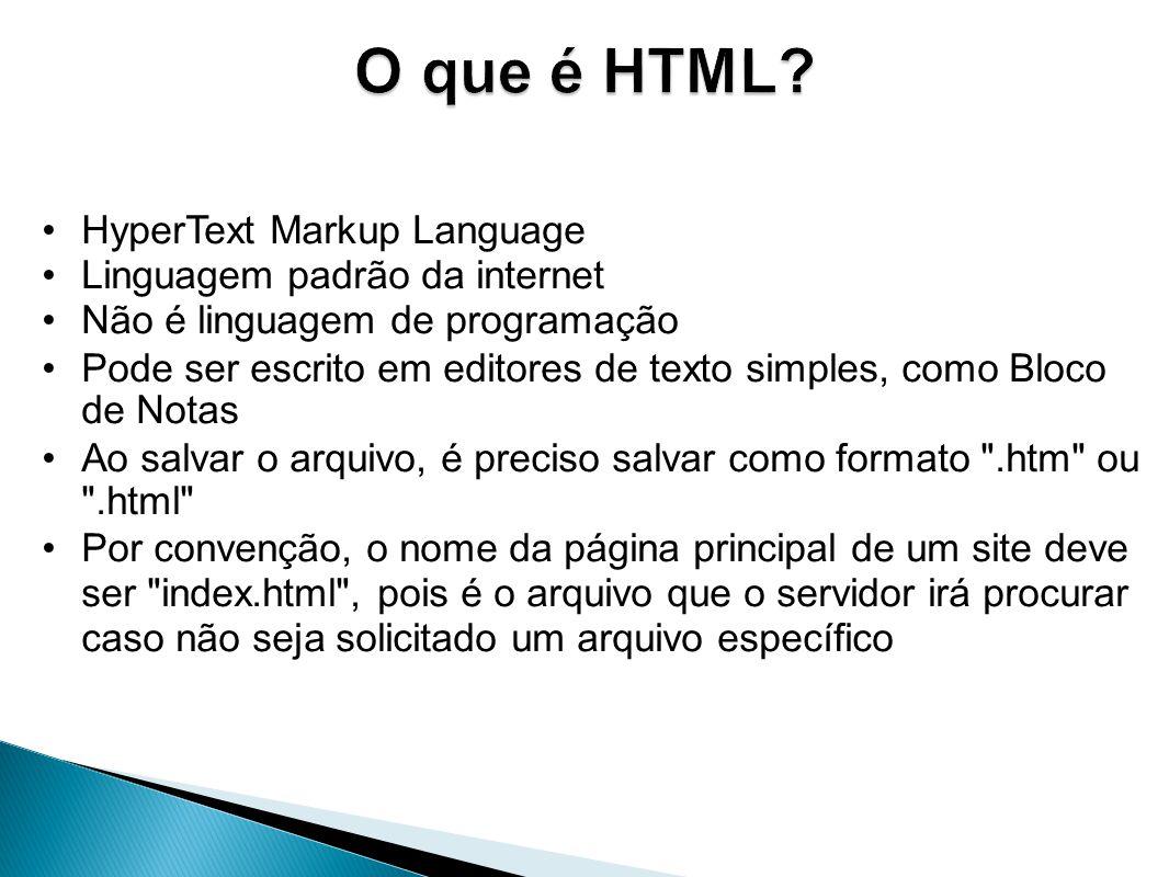 HyperText Markup Language Linguagem padrão da internet Não é linguagem de programação Pode ser escrito em editores de texto simples, como Bloco de Notas Ao salvar o arquivo, é preciso salvar como formato .htm ou .html Por convenção, o nome da página principal de um site deve ser index.html , pois é o arquivo que o servidor irá procurar caso não seja solicitado um arquivo específico