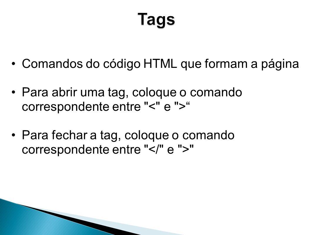 Comandos do código HTML que formam a página Para abrir uma tag, coloque o comando correspondente entre Para fechar a tag, coloque o comando correspondente entre