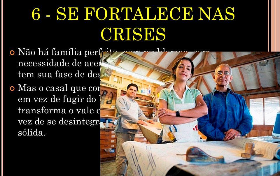 6 - SE FORTALECE NAS CRISES Não há família perfeita, sem problemas, sem necessidade de acertos e ajustes.