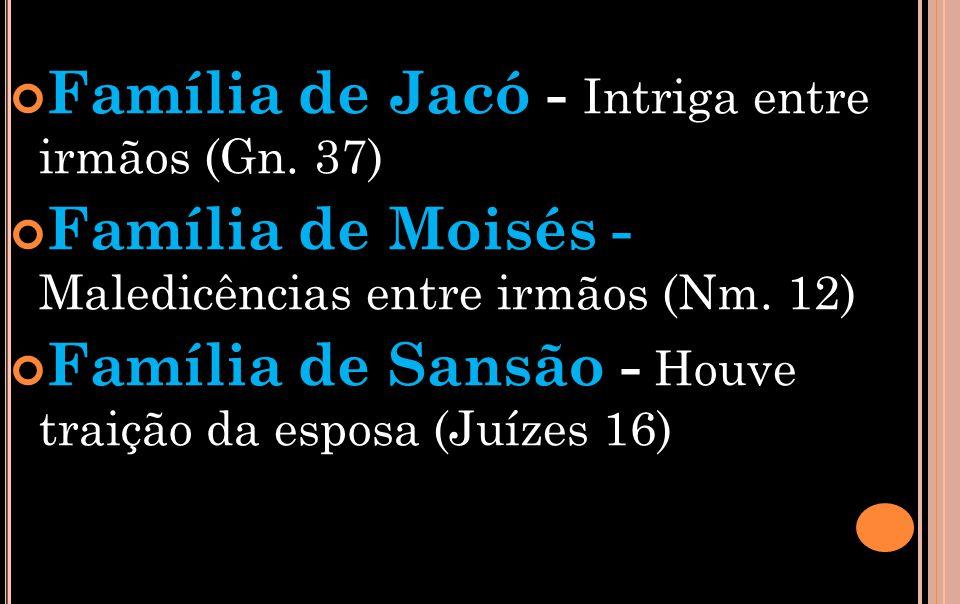 Família de Jacó - Intriga entre irmãos (Gn.37) Família de Moisés - Maledicências entre irmãos (Nm.