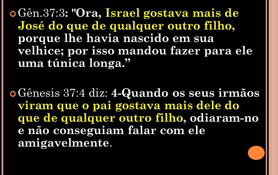 Gên.37:3 : Ora, Israel gostava mais de José do que de qualquer outro filho, porque lhe havia nascido em sua velhice; por isso mandou fazer para ele uma túnica longa.