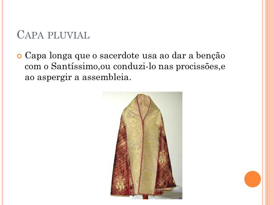 C APA PLUVIAL Capa longa que o sacerdote usa ao dar a benção com o Santíssimo,ou conduzi-lo nas procissões,e ao aspergir a assembleia.
