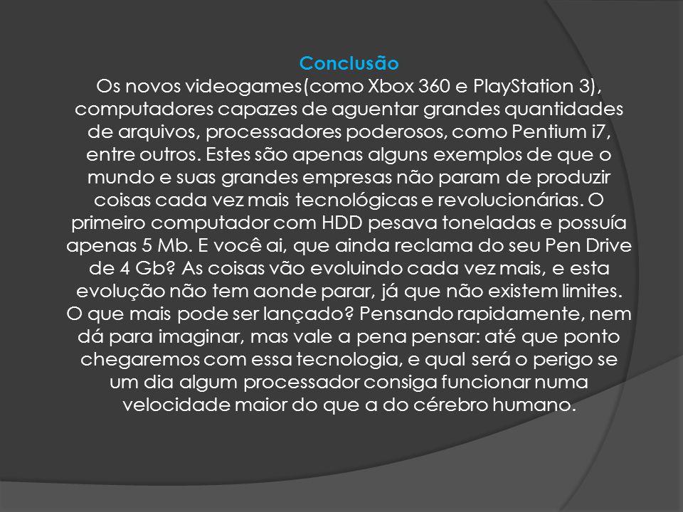 Conclusão Os novos videogames(como Xbox 360 e PlayStation 3), computadores capazes de aguentar grandes quantidades de arquivos, processadores poderoso