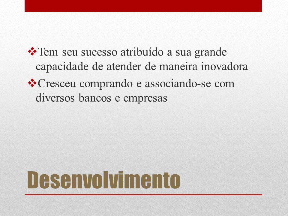 Desenvolvimento Tem seu sucesso atribuído a sua grande capacidade de atender de maneira inovadora Cresceu comprando e associando-se com diversos bancos e empresas