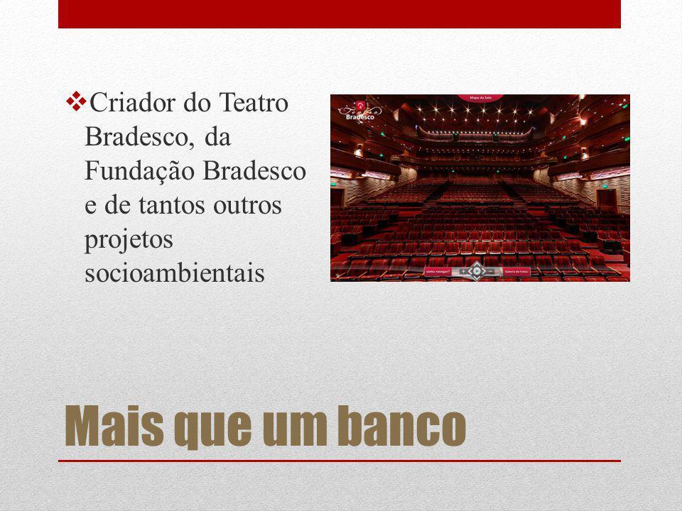 Mais que um banco Criador do Teatro Bradesco, da Fundação Bradesco e de tantos outros projetos socioambientais