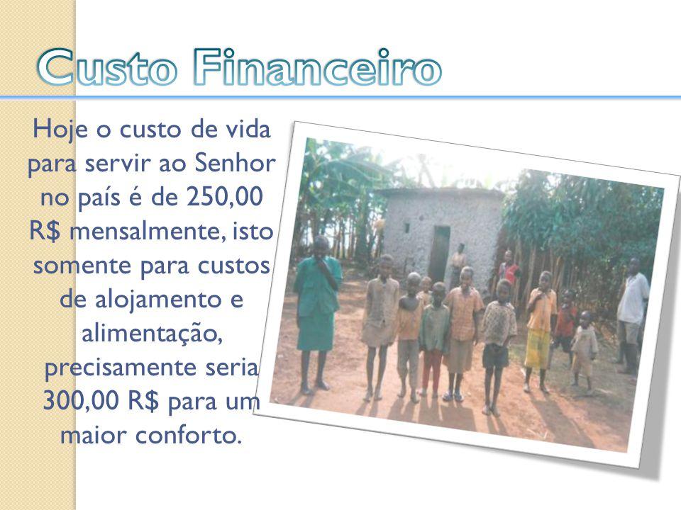 Hoje o custo de vida para servir ao Senhor no país é de 250,00 R$ mensalmente, isto somente para custos de alojamento e alimentação, precisamente seri